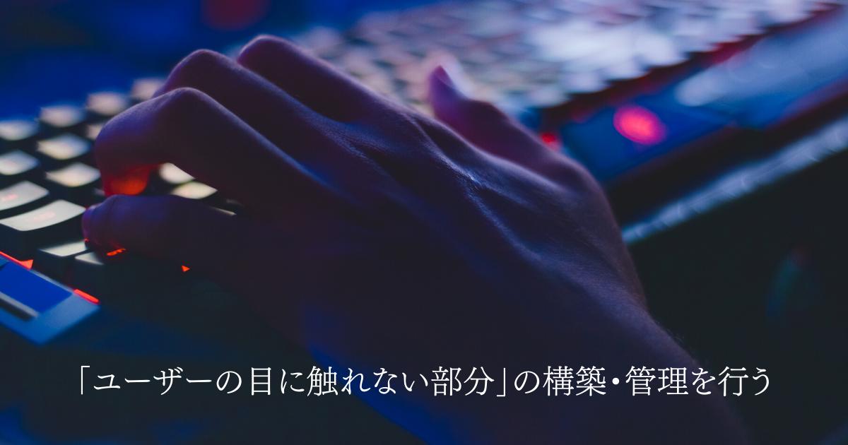 「ユーザーの目に触れない部分」の構築・管理を行う